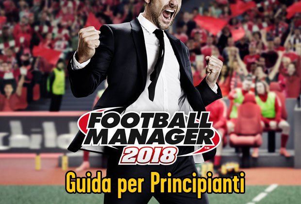 Football Manager 2018 - Guida per principianti